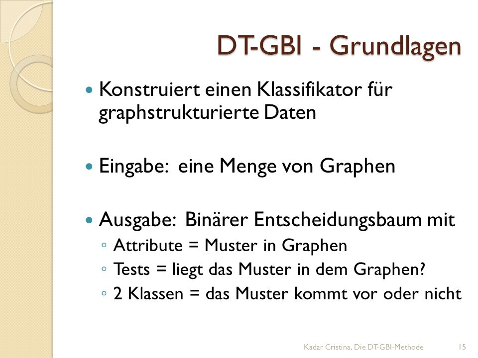 DT-GBI - Grundlagen Konstruiert einen Klassifikator für graphstrukturierte Daten Eingabe: eine Menge von Graphen Ausgabe: Binärer Entscheidungsbaum mit ◦ Attribute = Muster in Graphen ◦ Tests = liegt das Muster in dem Graphen.