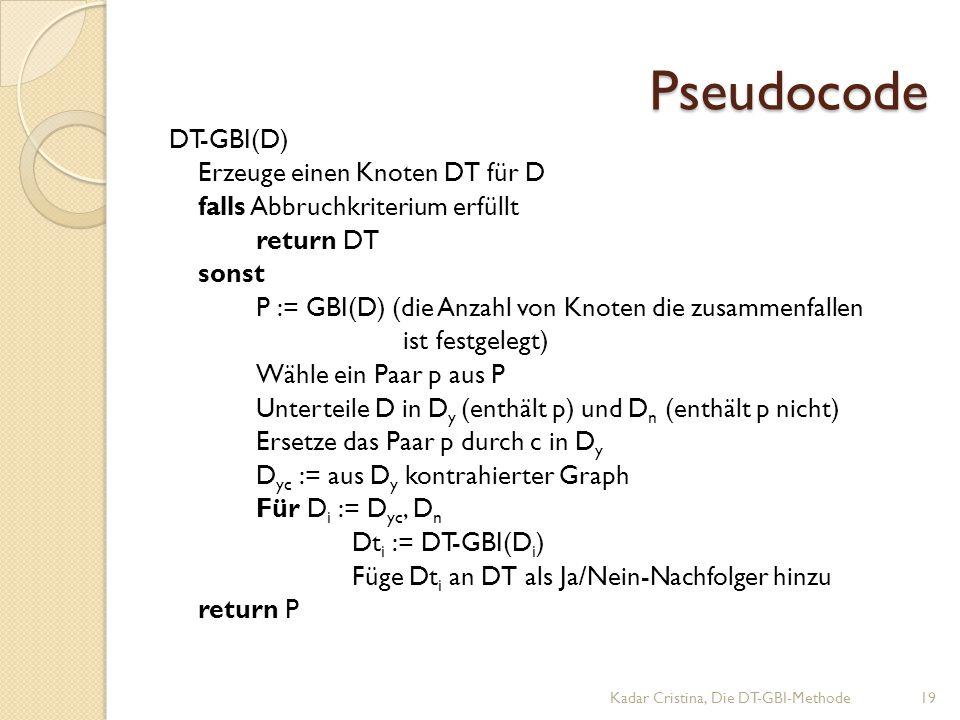Pseudocode DT-GBI(D) Erzeuge einen Knoten DT für D falls Abbruchkriterium erfüllt return DT sonst P := GBI(D) (die Anzahl von Knoten die zusammenfallen ist festgelegt) Wähle ein Paar p aus P Unterteile D in D y (enthält p) und D n (enthält p nicht) Ersetze das Paar p durch c in D y D yc := aus D y kontrahierter Graph Für D i := D yc, D n Dt i := DT-GBI(D i ) Füge Dt i an DT als Ja/Nein-Nachfolger hinzu return P Kadar Cristina, Die DT-GBI-Methode19