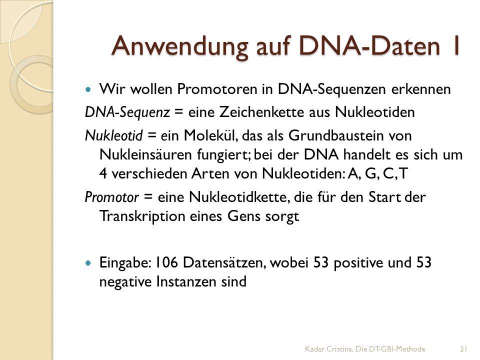 Anwendung auf DNA-Daten 1 Kadar Cristina, Die DT-GBI-Methode21 Wir wollen Promotoren in DNA-Sequenzen erkennen DNA-Sequenz = eine Zeichenkette aus Nukleotiden Nukleotid = ein Molekül, das als Grundbaustein von Nukleinsäuren fungiert; bei der DNA handelt es sich um 4 verschieden Arten von Nukleotiden: A, G, C, T Promotor = eine Nukleotidkette, die für den Start der Transkription eines Gens sorgt Eingabe: 106 Datensätzen, wobei 53 positive und 53 negative Instanzen sind