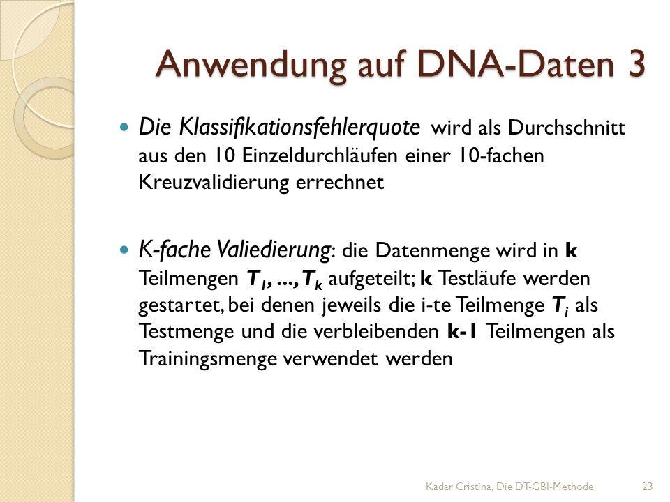 Anwendung auf DNA-Daten 3 Kadar Cristina, Die DT-GBI-Methode23 Die Klassifikationsfehlerquote wird als Durchschnitt aus den 10 Einzeldurchläufen einer 10-fachen Kreuzvalidierung errechnet K-fache Valiedierung : die Datenmenge wird in k Teilmengen T 1,..., T k aufgeteilt; k Testläufe werden gestartet, bei denen jeweils die i-te Teilmenge T i als Testmenge und die verbleibenden k-1 Teilmengen als Trainingsmenge verwendet werden