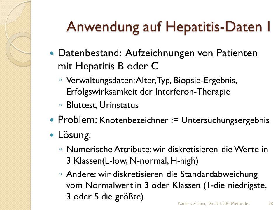 Datenbestand: Aufzeichnungen von Patienten mit Hepatitis B oder C ◦ Verwaltungsdaten: Alter, Typ, Biopsie-Ergebnis, Erfolgswirksamkeit der Interferon-Therapie ◦ Bluttest, Urinstatus Problem: Knotenbezeichner := Untersuchungsergebnis Lösung: ◦ Numerische Attribute: wir diskretisieren die Werte in 3 Klassen(L-low, N-normal, H-high) ◦ Andere: wir diskretisieren die Standardabweichung vom Normalwert in 3 oder Klassen (1-die niedrigste, 3 oder 5 die größte) Anwendung auf Hepatitis-Daten I Kadar Cristina, Die DT-GBI-Methode28