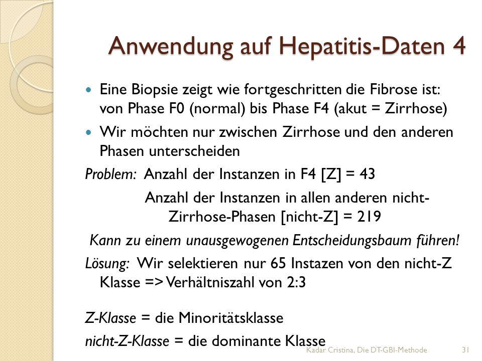 Anwendung auf Hepatitis-Daten 4 Eine Biopsie zeigt wie fortgeschritten die Fibrose ist: von Phase F0 (normal) bis Phase F4 (akut = Zirrhose) Wir möchten nur zwischen Zirrhose und den anderen Phasen unterscheiden Problem: Anzahl der Instanzen in F4 [Z] = 43 Anzahl der Instanzen in allen anderen nicht- Zirrhose-Phasen [nicht-Z] = 219 Kann zu einem unausgewogenen Entscheidungsbaum führen.