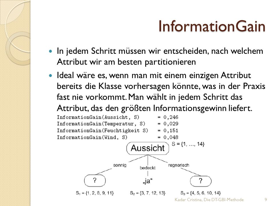 InformationGain Kadar Cristina, Die DT-GBI-Methode9 In jedem Schritt müssen wir entscheiden, nach welchem Attribut wir am besten partitionieren Ideal wäre es, wenn man mit einem einzigen Attribut bereits die Klasse vorhersagen könnte, was in der Praxis fast nie vorkommt.