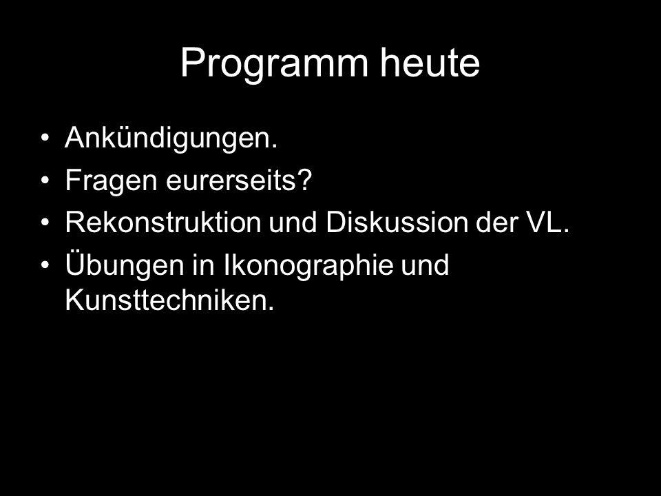 Programm heute Ankündigungen. Fragen eurerseits? Rekonstruktion und Diskussion der VL. Übungen in Ikonographie und Kunsttechniken.