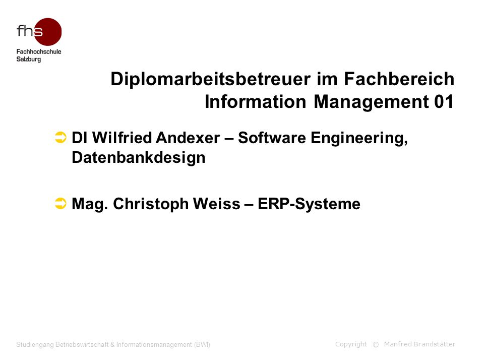 Copyright © Manfred Brandstätter Studiengang Betriebswirtschaft & Informationsmanagement (BWI) Diplomarbeitsbetreuer im Fachbereich Information Management 01  DI Wilfried Andexer – Software Engineering, Datenbankdesign  Mag.