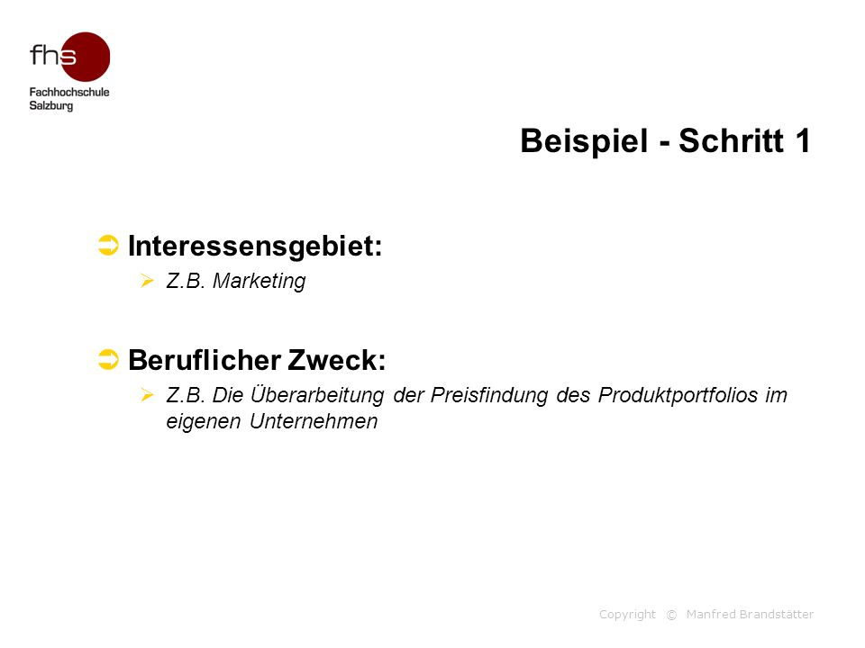 Copyright © Manfred Brandstätter Beispiel - Schritt 1  Interessensgebiet:  Z.B. Marketing  Beruflicher Zweck:  Z.B. Die Überarbeitung der Preisfin