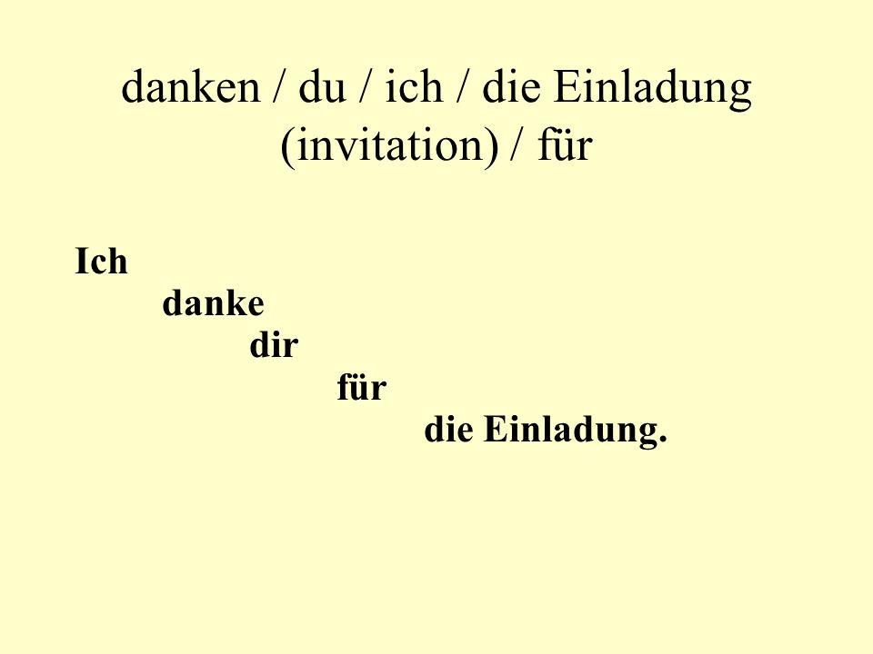 danken / du / ich / die Einladung (invitation) / für Ich danke dir für die Einladung.