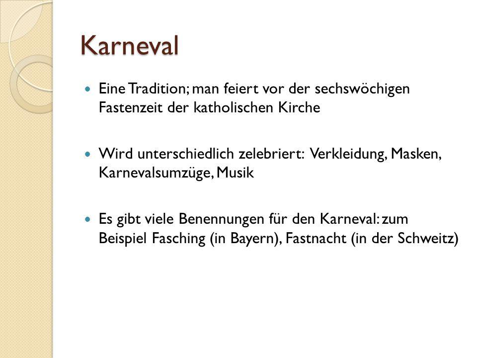 Karneval Eine Tradition; man feiert vor der sechswöchigen Fastenzeit der katholischen Kirche Wird unterschiedlich zelebriert: Verkleidung, Masken, Kar