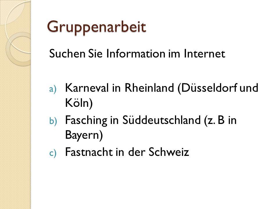 Gruppenarbeit Suchen Sie Information im Internet a) Karneval in Rheinland (Düsseldorf und Köln) b) Fasching in Süddeutschland (z. B in Bayern) c) Fast