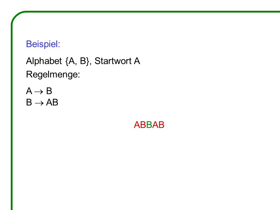 Beispiel: Alphabet {A, B}, Startwort A Regelmenge: A  B B  AB ABBAB
