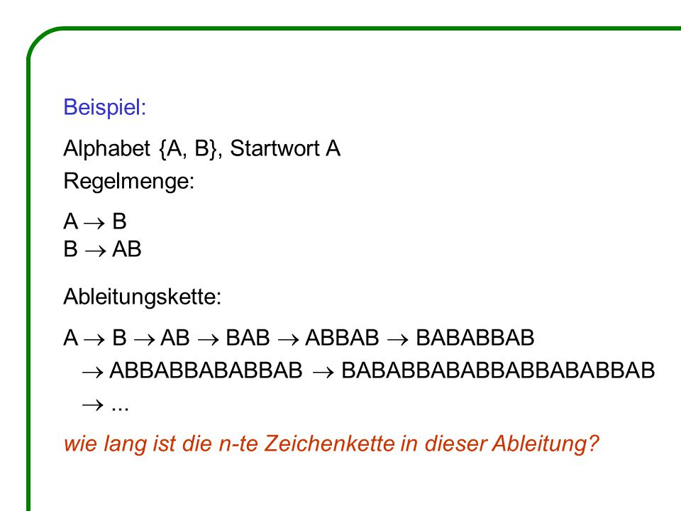 Beispiel: Alphabet {A, B}, Startwort A Regelmenge: A  B B  AB Ableitungskette: A  B  AB  BAB  ABBAB  BABABBAB  ABBABBABABBAB  BABABBABABBABBABABBAB ...
