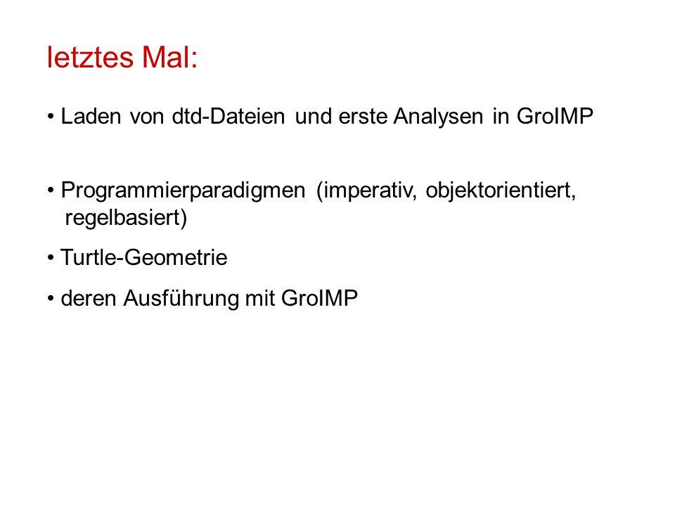 letztes Mal: Laden von dtd-Dateien und erste Analysen in GroIMP Programmierparadigmen (imperativ, objektorientiert, regelbasiert) Turtle-Geometrie der