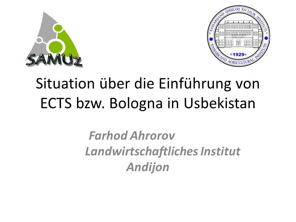 Situation über die Einführung von ECTS bzw. Bologna in Usbekistan Farhod Ahrorov Landwirtschaftliches Institut Andijon