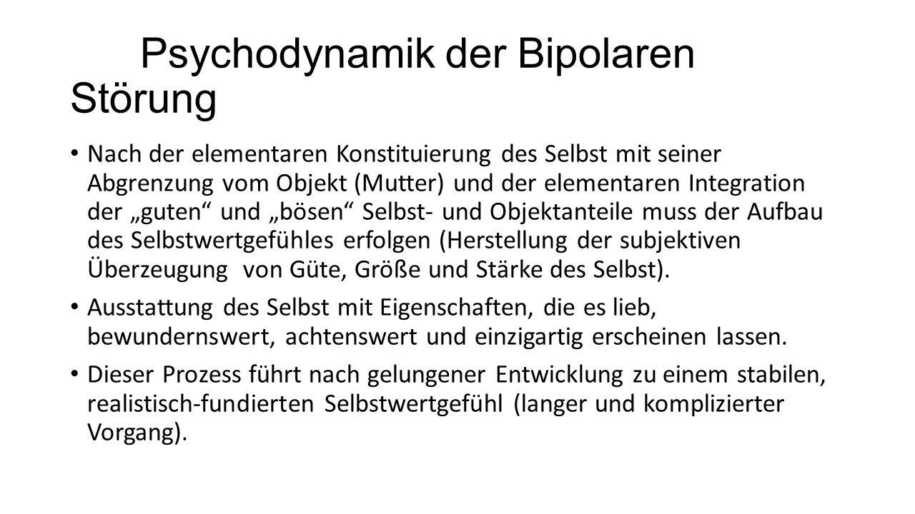 Psychodynamik der Bipolaren Störung Nach der elementaren Konstituierung des Selbst mit seiner Abgrenzung vom Objekt (Mutter) und der elementaren Integ