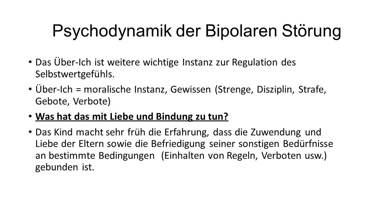 Psychodynamik der Bipolaren Störung Das Über-Ich ist weitere wichtige Instanz zur Regulation des Selbstwertgefühls. Über-Ich = moralische Instanz, Gew