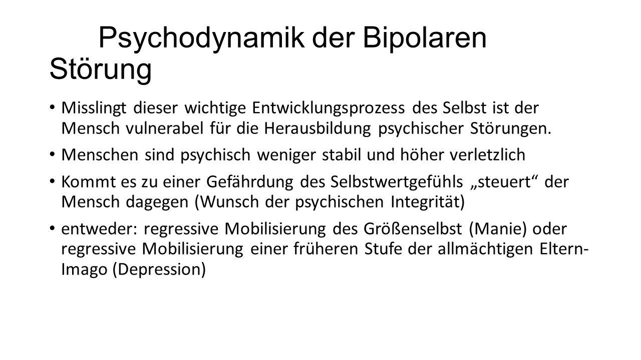 Psychodynamik der Bipolaren Störung Misslingt dieser wichtige Entwicklungsprozess des Selbst ist der Mensch vulnerabel für die Herausbildung psychischer Störungen.