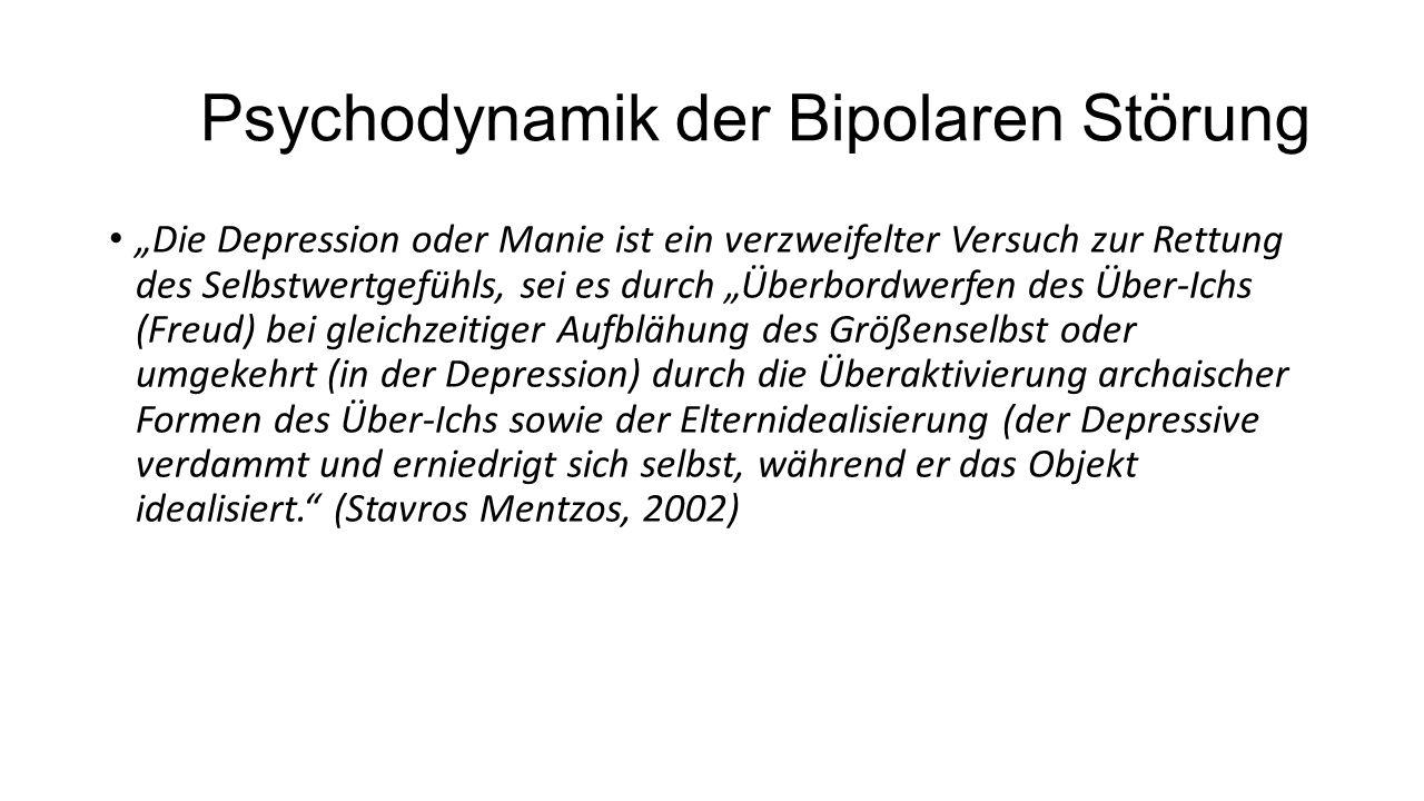 """Psychodynamik der Bipolaren Störung """"Die Depression oder Manie ist ein verzweifelter Versuch zur Rettung des Selbstwertgefühls, sei es durch """"Überbordwerfen des Über-Ichs (Freud) bei gleichzeitiger Aufblähung des Größenselbst oder umgekehrt (in der Depression) durch die Überaktivierung archaischer Formen des Über-Ichs sowie der Elternidealisierung (der Depressive verdammt und erniedrigt sich selbst, während er das Objekt idealisiert. (Stavros Mentzos, 2002)"""