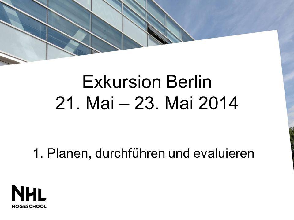 Exkursion Berlin 21. Mai – 23. Mai 2014 1. Planen, durchführen und evaluieren
