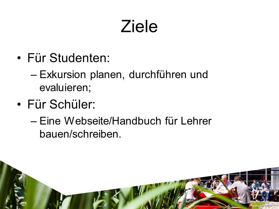 Ziele Für Studenten: –Exkursion planen, durchführen und evaluieren; Für Schüler: –Eine Webseite/Handbuch für Lehrer bauen/schreiben.