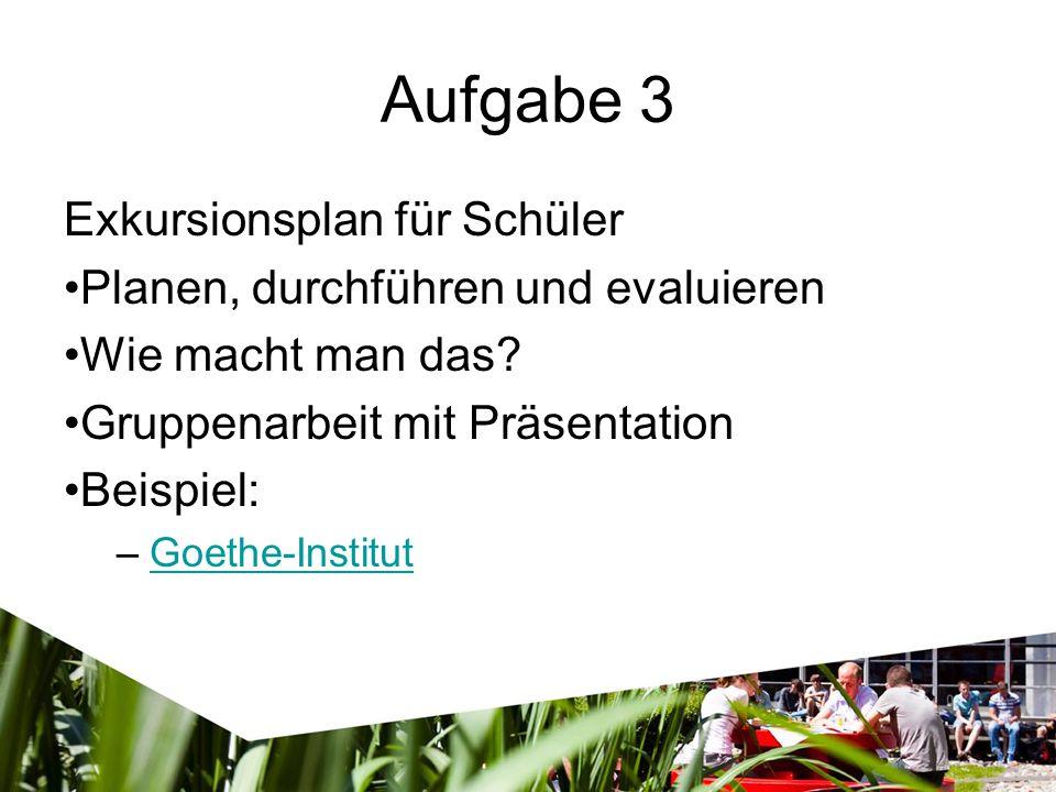 Aufgabe 3 Exkursionsplan für Schüler Planen, durchführen und evaluieren Wie macht man das? Gruppenarbeit mit Präsentation Beispiel: –Goethe-InstitutGo