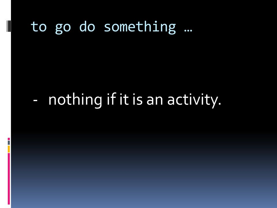 to go do something … - nothing if it is an activity.