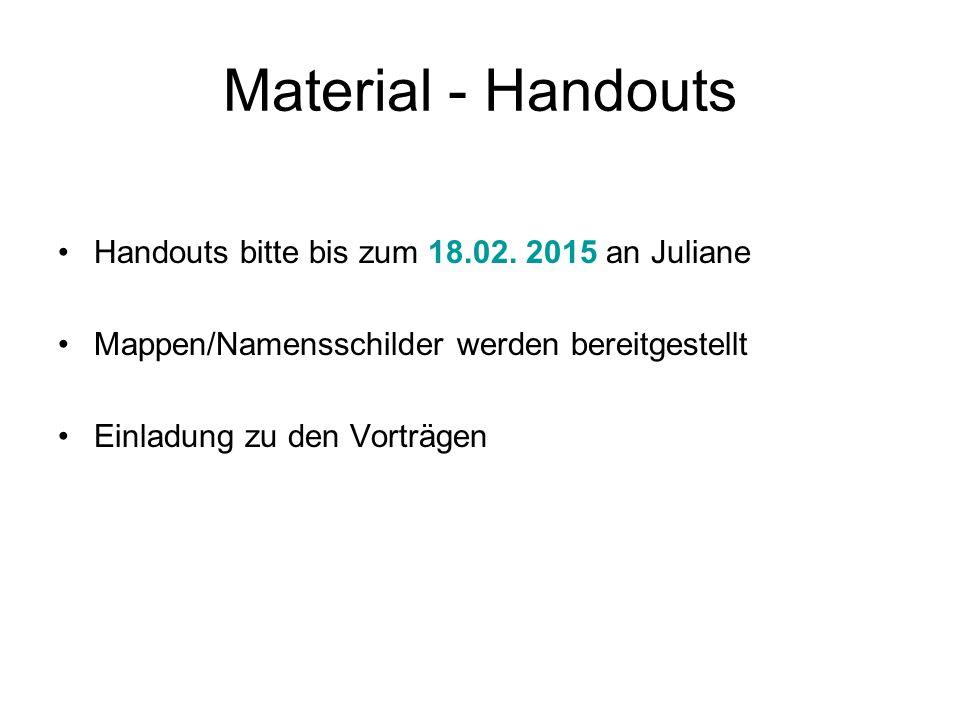 Material - Handouts Handouts bitte bis zum 18.02. 2015 an Juliane Mappen/Namensschilder werden bereitgestellt Einladung zu den Vorträgen
