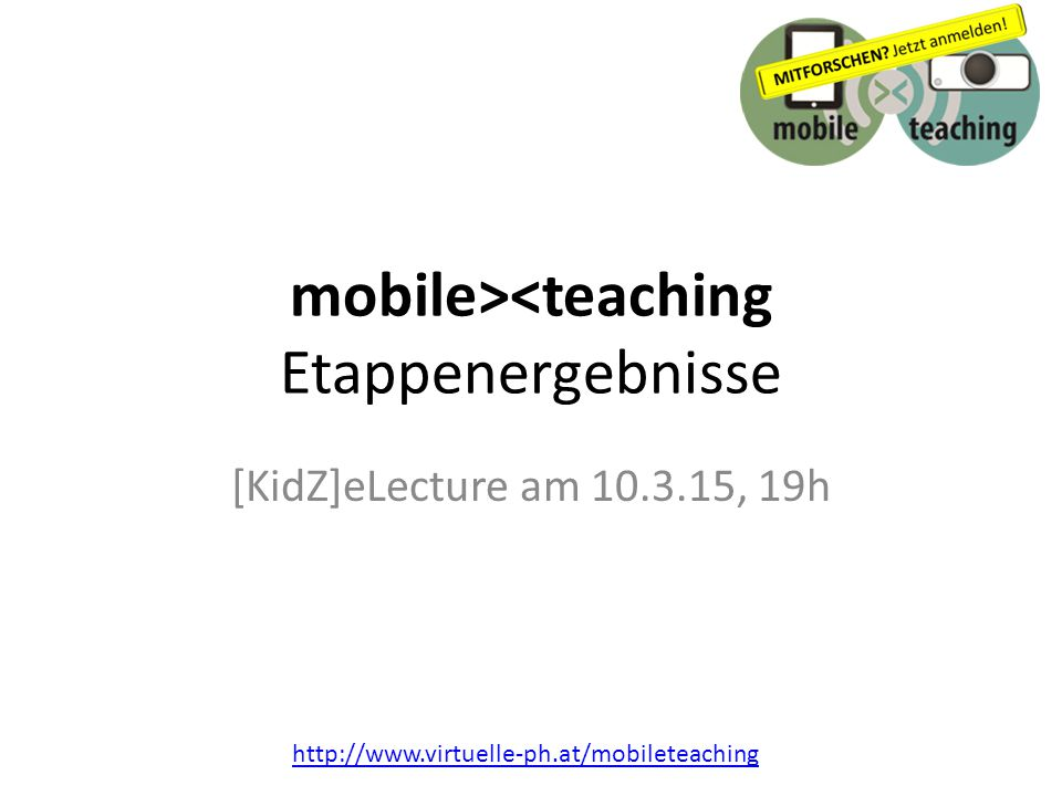 http://www.virtuelle-ph.at/mobileteaching mobile><teaching Etappenergebnisse [KidZ]eLecture am 10.3.15, 19h