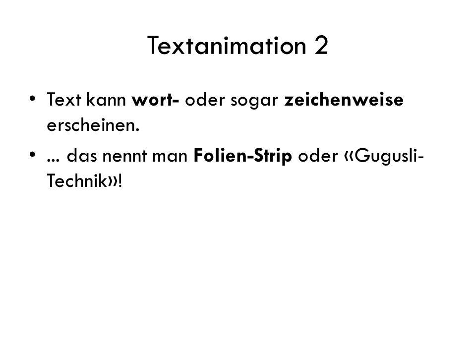 Textanimation 2 Text kann wort- oder sogar zeichenweise erscheinen.... das nennt man Folien-Strip oder «Gugusli- Technik»!