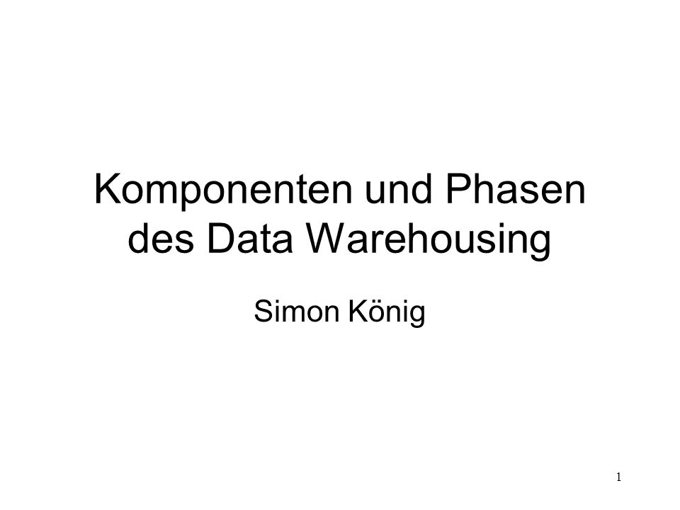 1 Komponenten und Phasen des Data Warehousing Simon König