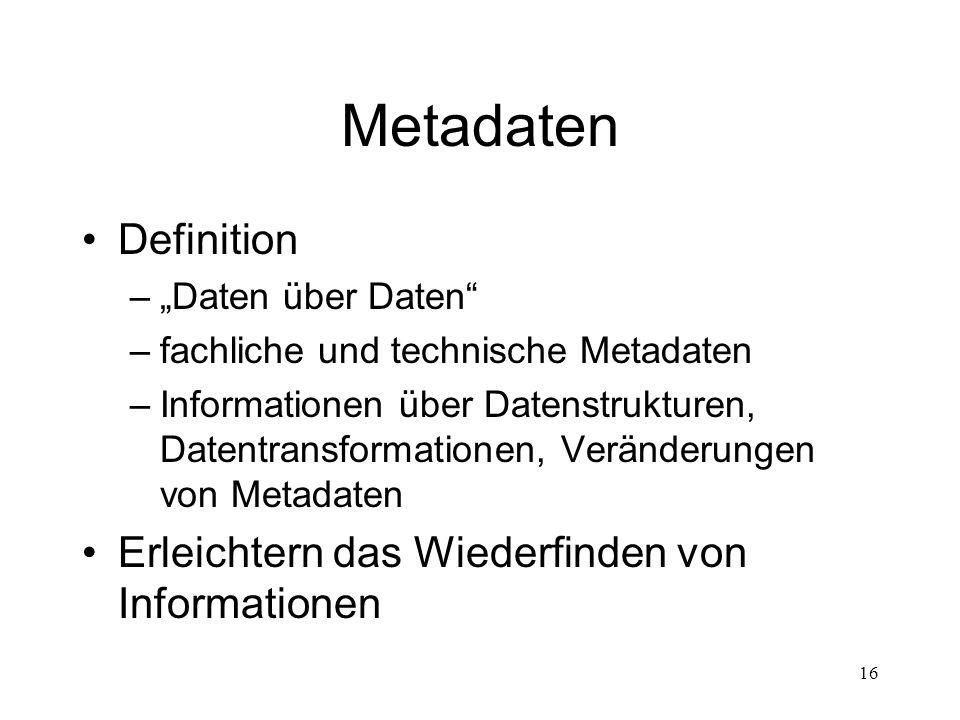 """16 Metadaten Definition –""""Daten über Daten"""" –fachliche und technische Metadaten –Informationen über Datenstrukturen, Datentransformationen, Veränderun"""
