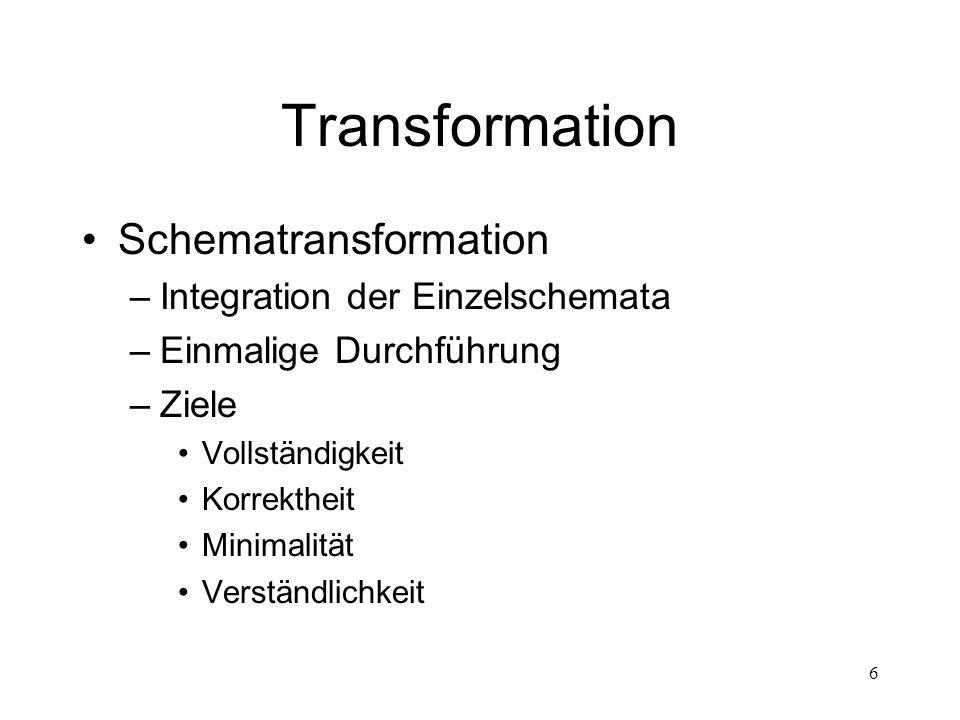 6 Transformation Schematransformation –Integration der Einzelschemata –Einmalige Durchführung –Ziele Vollständigkeit Korrektheit Minimalität Verständl
