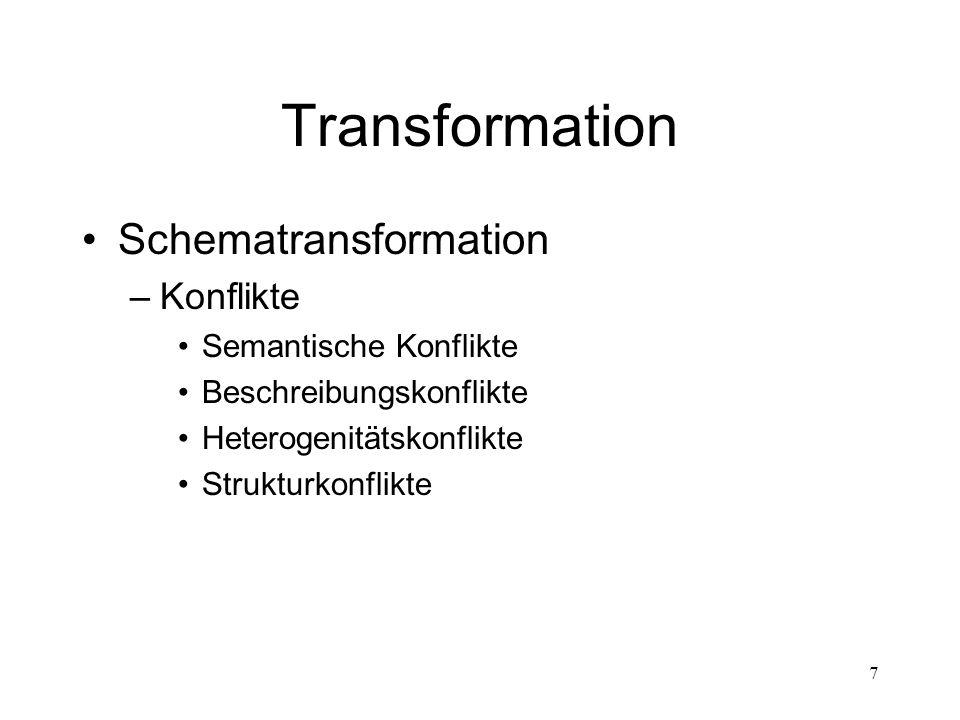 8 Transformation Datentransformation –Überführung der Daten in neue Schemata –Durchführung bei jeder Transformation –Synonym-, Homonymkonflikte –Vereinheitlichung von Kodierungen –Integritätsbedingungen