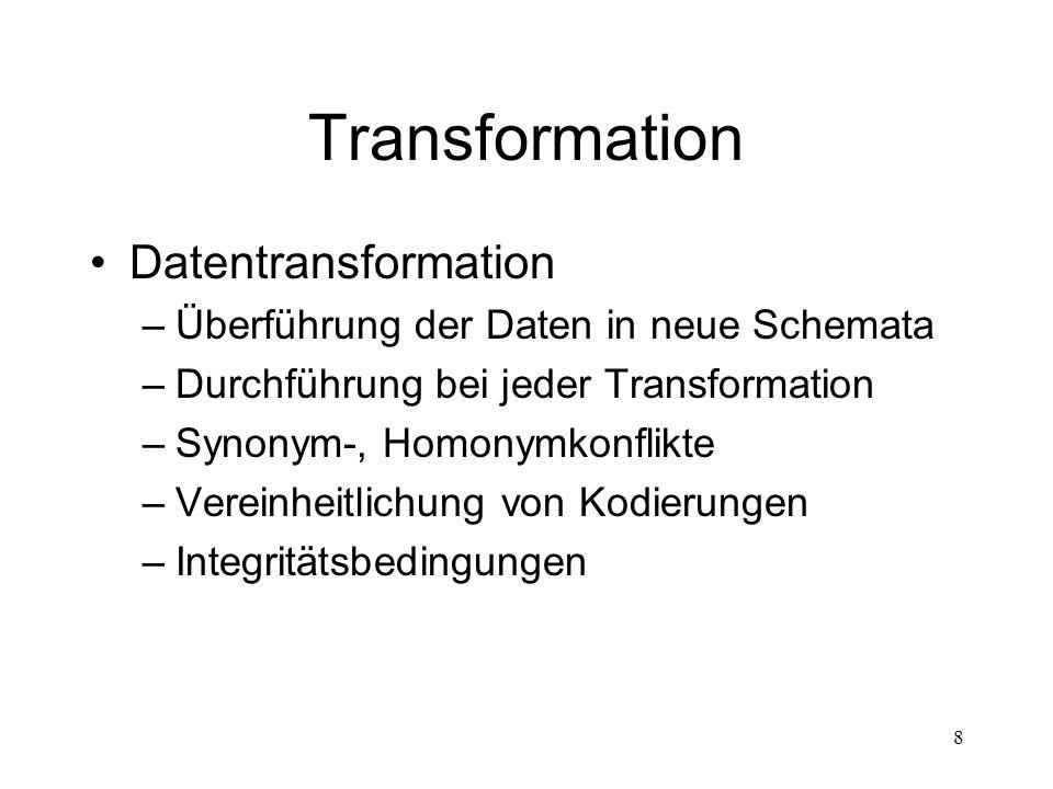 8 Transformation Datentransformation –Überführung der Daten in neue Schemata –Durchführung bei jeder Transformation –Synonym-, Homonymkonflikte –Verei