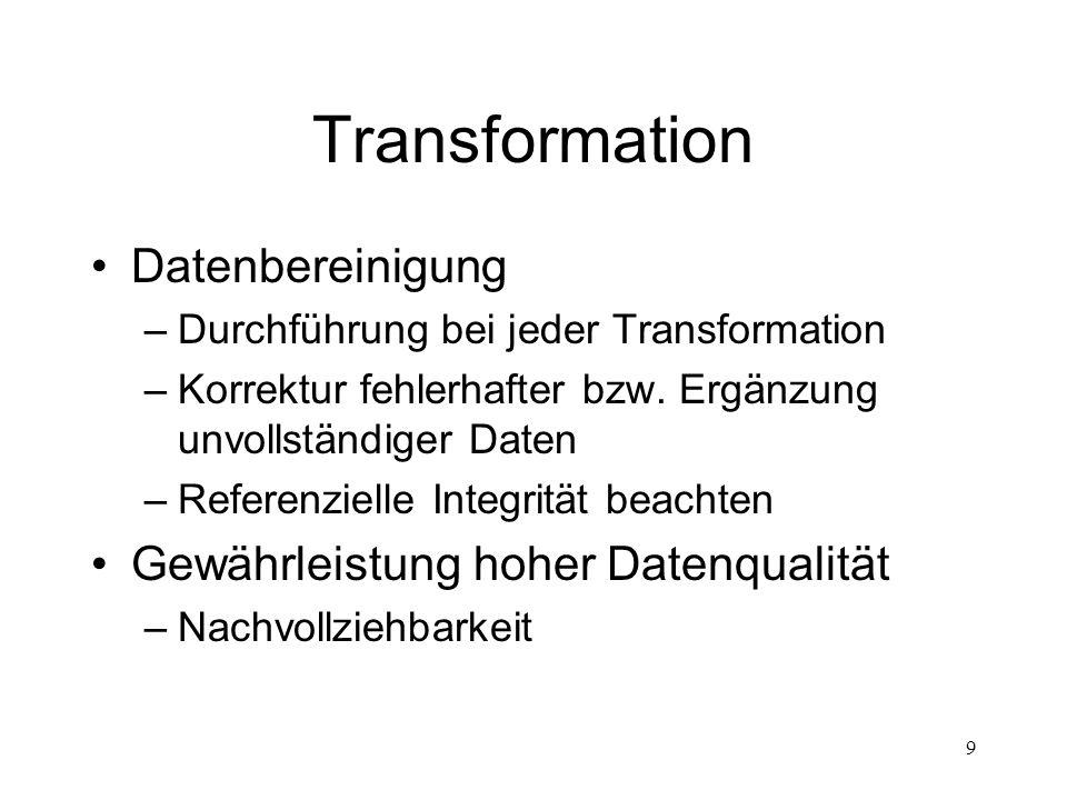 9 Transformation Datenbereinigung –Durchführung bei jeder Transformation –Korrektur fehlerhafter bzw. Ergänzung unvollständiger Daten –Referenzielle I