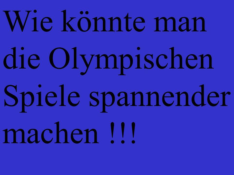 Wie könnte man die Olympischen Spiele spannender machen !!!