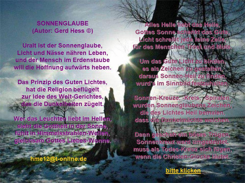 SONNENGLAUBE (Autor: Gerd Hess ©) Uralt ist der Sonnenglaube, Licht und Nässe nähren Leben, und der Mensch im Erdenstaube will die Hoffnung aufwärts heben.
