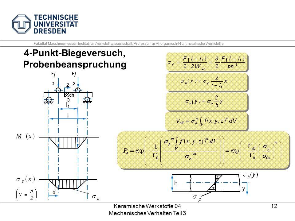 Keramische Werkstoffe 04 Mechanisches Verhalten Teil 3 12 4-Punkt-Biegeversuch, Probenbeanspruchung + - h y.... z F/2F/2 F/2F/2 b h l1l1 l x Fakultät