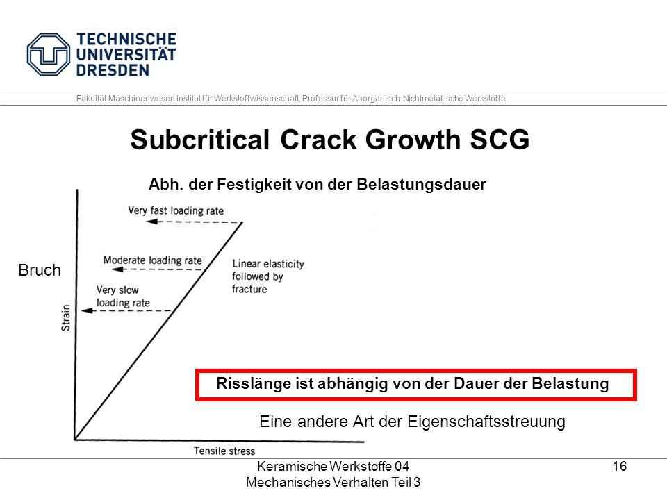 Keramische Werkstoffe 04 Mechanisches Verhalten Teil 3 16 Abh. der Festigkeit von der Belastungsdauer Subcritical Crack Growth SCG Risslänge ist abhän