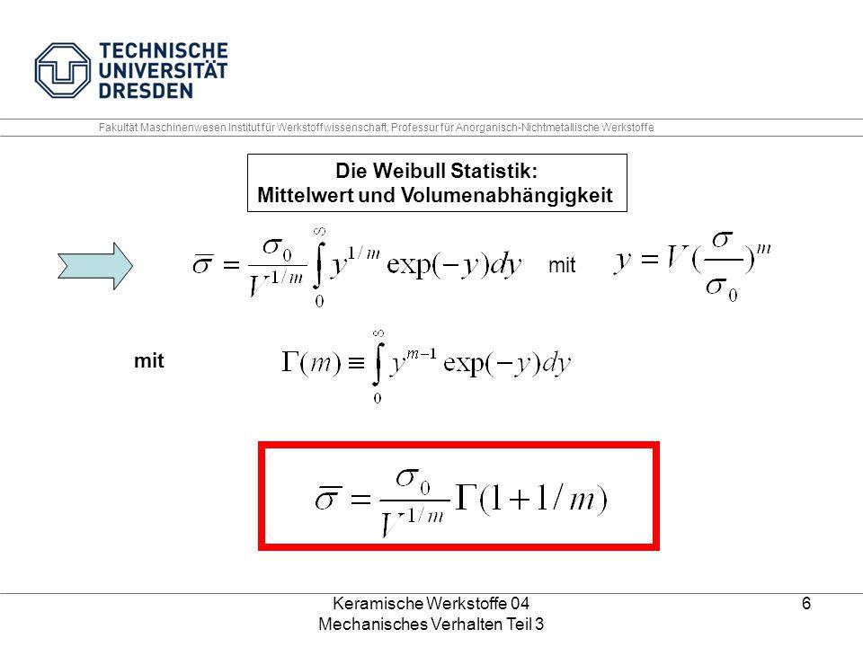 Keramische Werkstoffe 04 Mechanisches Verhalten Teil 3 6 Die Weibull Statistik: Mittelwert und Volumenabhängigkeit mit Fakultät Maschinenwesen Institu