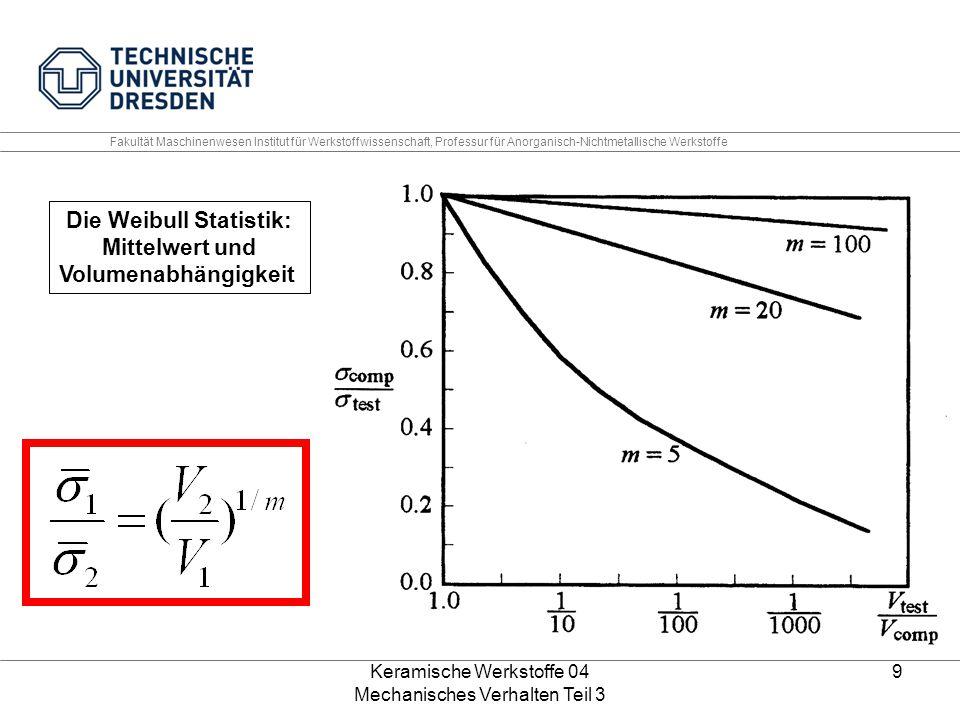 Keramische Werkstoffe 04 Mechanisches Verhalten Teil 3 9 Die Weibull Statistik: Mittelwert und Volumenabhängigkeit Fakultät Maschinenwesen Institut fü