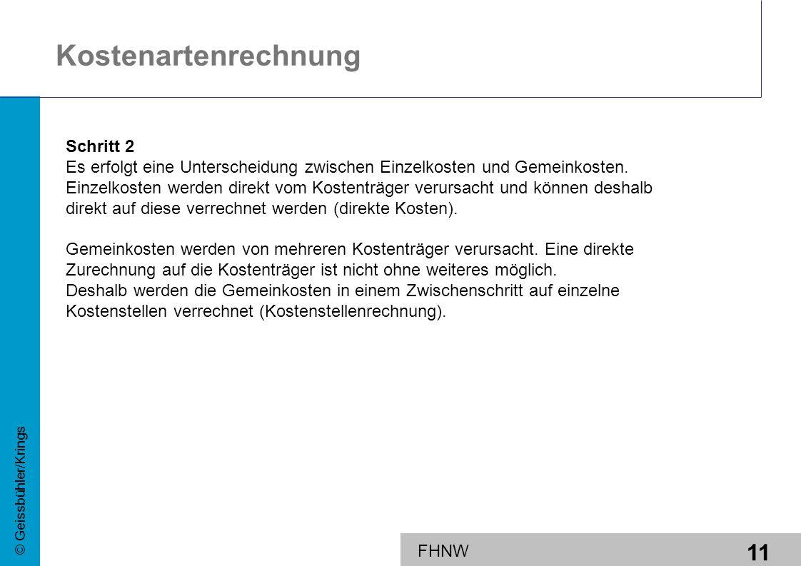 11 © Geissbühler/Krings FHNW Kostenartenrechnung Schritt 2 Es erfolgt eine Unterscheidung zwischen Einzelkosten und Gemeinkosten. Einzelkosten werden