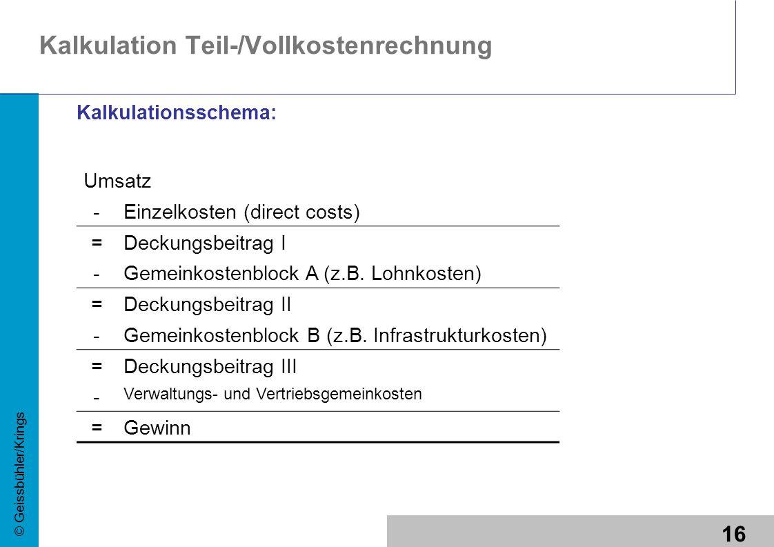 16 © Geissbühler/Krings Umsatz -Einzelkosten (direct costs) =Deckungsbeitrag I -Gemeinkostenblock A (z.B. Lohnkosten) =Deckungsbeitrag II -Gemeinkoste