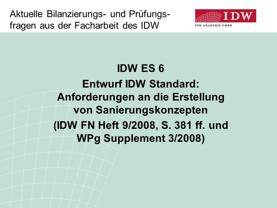 Aktuelle Bilanzierungs- und Prüfungs- fragen aus der Facharbeit des IDW IDW ES 6 Entwurf IDW Standard: Anforderungen an die Erstellung von Sanierungskonzepten (IDW FN Heft 9/2008, S.