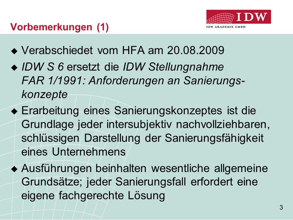 3 Vorbemerkungen (1)  Verabschiedet vom HFA am 20.08.2009  IDW S 6 ersetzt die IDW Stellungnahme FAR 1/1991: Anforderungen an Sanierungs- konzepte  Erarbeitung eines Sanierungskonzeptes ist die Grundlage jeder intersubjektiv nachvollziehbaren, schlüssigen Darstellung der Sanierungsfähigkeit eines Unternehmens  Ausführungen beinhalten wesentliche allgemeine Grundsätze; jeder Sanierungsfall erfordert eine eigene fachgerechte Lösung