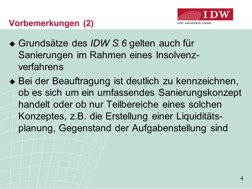 4 Vorbemerkungen (2)  Grundsätze des IDW S 6 gelten auch für Sanierungen im Rahmen eines Insolvenz- verfahrens  Bei der Beauftragung ist deutlich zu kennzeichnen, ob es sich um ein umfassendes Sanierungskonzept handelt oder ob nur Teilbereiche eines solchen Konzeptes, z.B.
