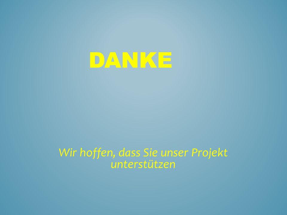 DANKE Wir hoffen, dass Sie unser Projekt unterstützen