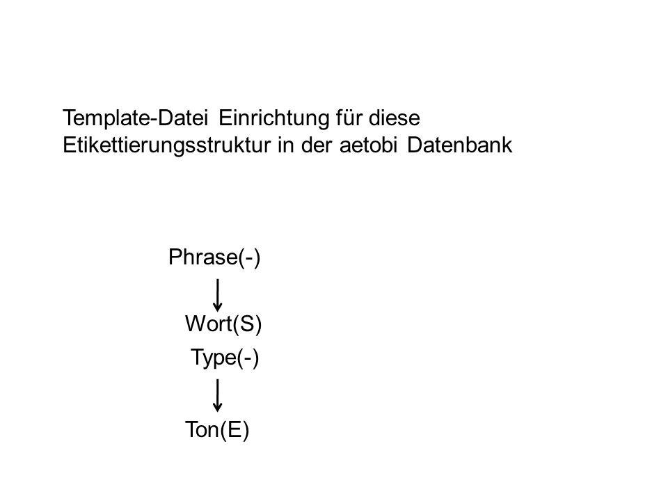 Template-Datei Einrichtung für diese Etikettierungsstruktur in der aetobi Datenbank Phrase(-) Wort(S) Type(-) Ton(E)