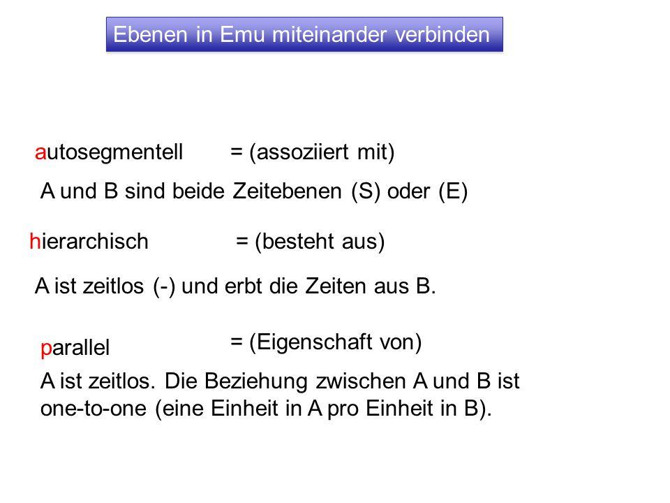 Ebenen in Emu miteinander verbinden autosegmentell A und B sind beide Zeitebenen (S) oder (E) hierarchisch A ist zeitlos (-) und erbt die Zeiten aus B.