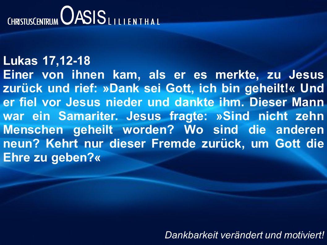 Lukas 17,12-18 Einer von ihnen kam, als er es merkte, zu Jesus zurück und rief: »Dank sei Gott, ich bin geheilt!« Und er fiel vor Jesus nieder und dankte ihm.