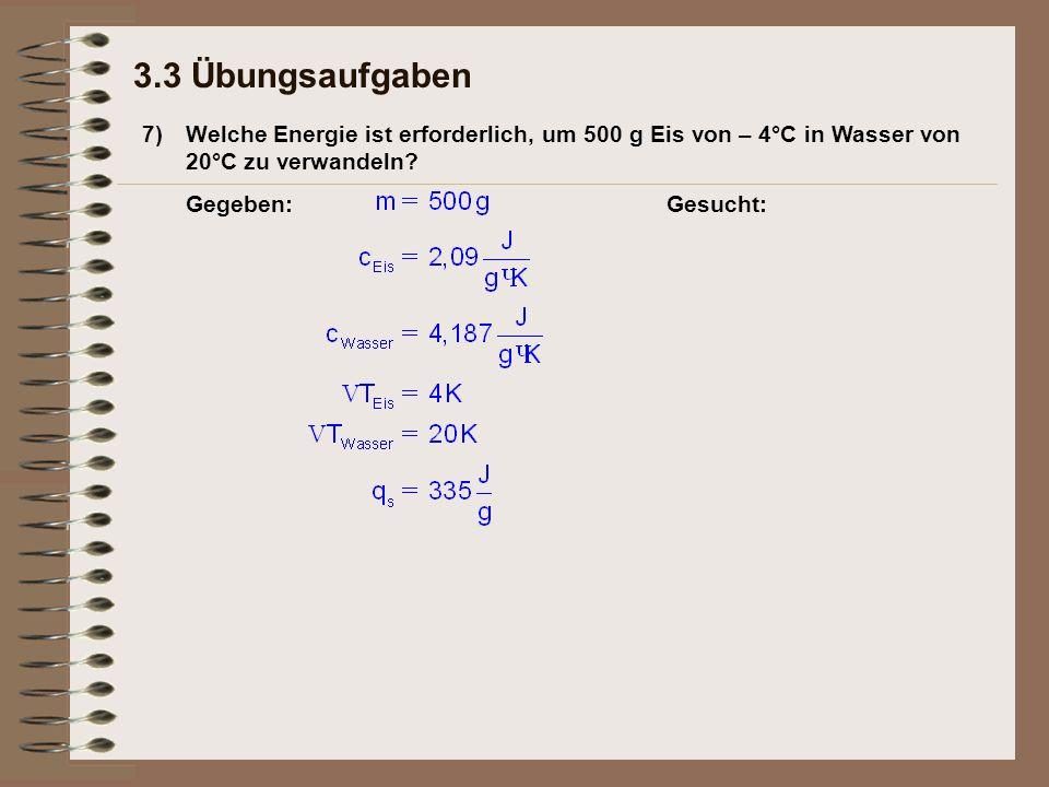 7) 3.3 Übungsaufgaben Welche Energie ist erforderlich, um 500 g Eis von – 4°C in Wasser von 20°C zu verwandeln? Gegeben:Gesucht: